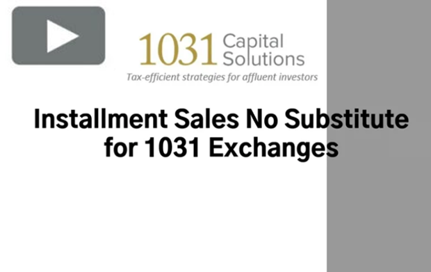 INSTALLMENT SALES NO SUBSTITUTE FOR 1031 EXCHANGES